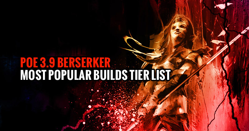 POE-3.9-Berserker-Most-Popular-Builds-Tier-List